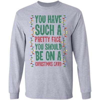 You Have Such A Pretty Face You Should Be On A Christmas Card Funny Christmas Sweater, Hoodie