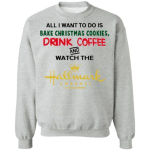 All I Want To Do Is Bake Christmas Cookies Drink Coffee And Watch Hallmark Channel Sweatshirt, Hoodie