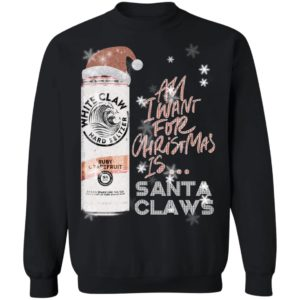 All I Want For Christmas Is White Claw Ruby Grapefruit Christmas Sweatshirt, Hoodie