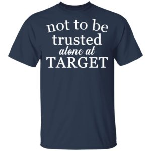 Not to be trusted alone at target shirt, Long Sleeve, Hoodie
