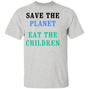 Save The Planet Eat The Babies Shirt, LS, Hoodie, Tank top