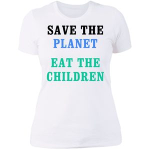 Save The Planet Eat The Children Ladies Tee, LS, Hoodie