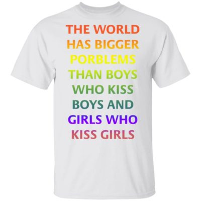 The world has bigger porblems than boys who kiss boys and girls Shirt, Long Sleeve, Hoodie