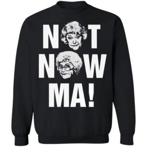 Not Now Ma, Golden Girls Shirt, Sweatshirt
