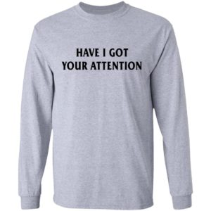 Have I Got Your Attention Shirt, Long Sleeve, Hoodie