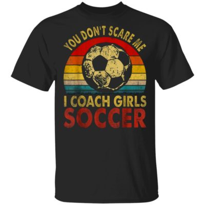 You Don't Scare Me I Coach Girls Soccer Vintage Shirt