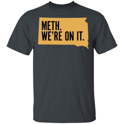 Meth. We're On It. Shirt T-Shirt, Long Sleeve, Hoodie