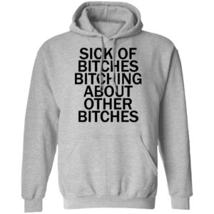 Sick Of Bitches Bitching About Other Bitches Shirt, Long Sleeve, Hoodie