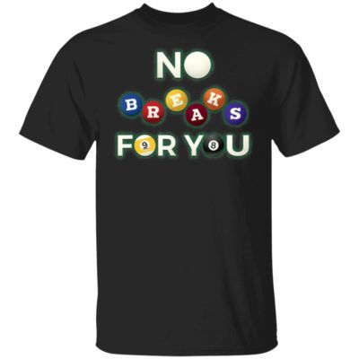 No Breaks For You - Pool Shooter Funny Billiards Player T-Shirt