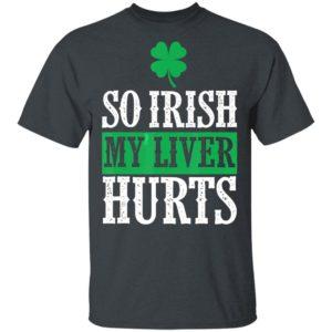 So Irish My Liver Hurts Shamrock St. Patrick's Day Lover T-Shirt