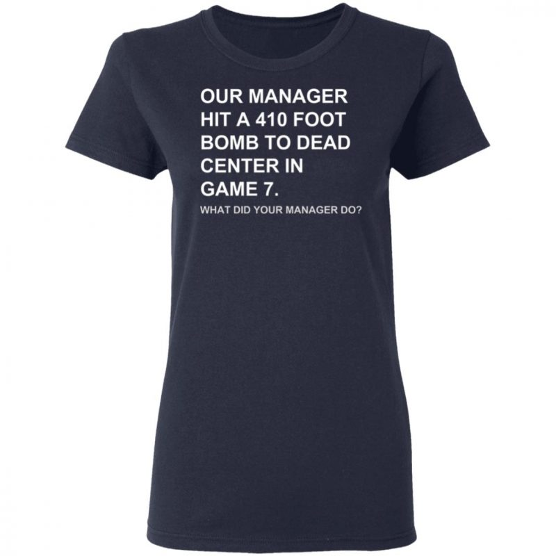 Our Manager Hit A 410 Foot Bomb To Dead Center In Game 7 Shirt