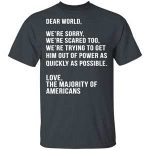 Dear World We're Sorry Were Scared Too America Anti Trump T-Shirt