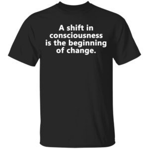 A shift in consciousness is the beginning of change Shirt, Long Sleeve, Hoodie