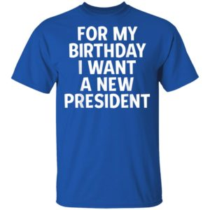 Anti-Trump Birthday For My Birthday I Want A New President Shirt
