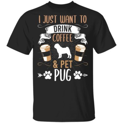 I Just Want To Drink Coffee And Pet Pug Dog Lover Shirt