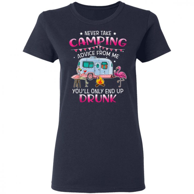 Never Take Camping Advice From Me You'll Only End Up Drunk T-Shirt