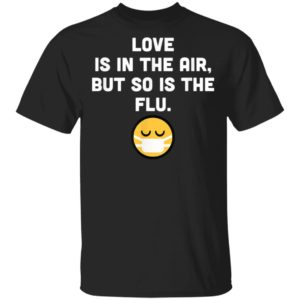 Love Is In The Air But So Is The Flu Anti Valentine T-Shirt