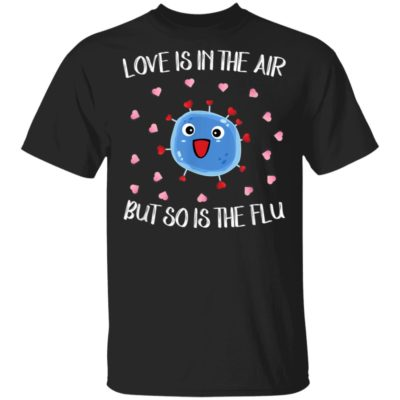 Love is in the air but so is the flu funny valentine T-Shirt
