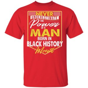 African American Man Never Underestimate The Power Of A Man Born In Black History Month T-Shirt