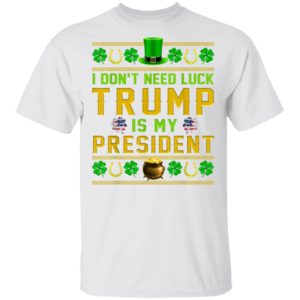 I Don't Need Luck Trump Is My President St Patrick's Day T-Shirt