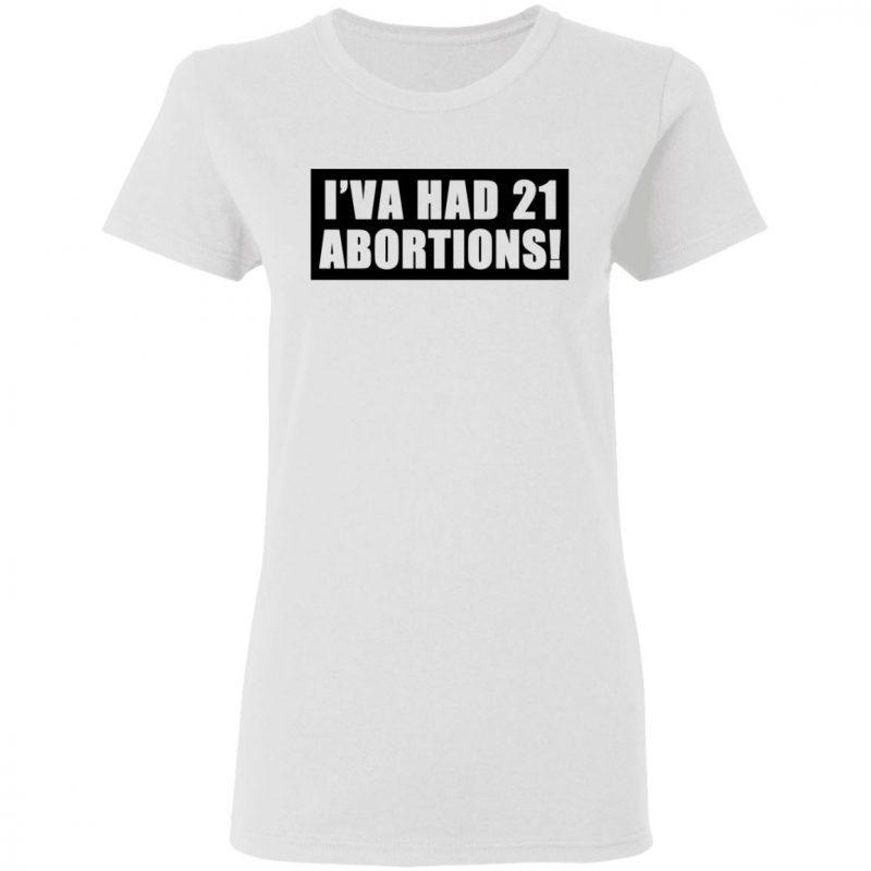 I've had 21 abortions shirt