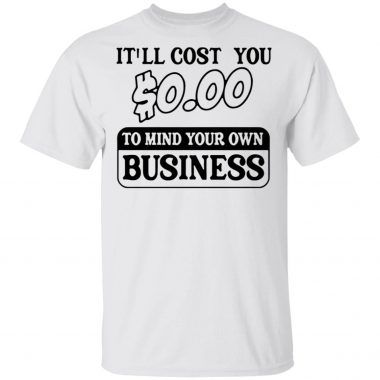 It'll cost you $0.00 to mind your own business shirt