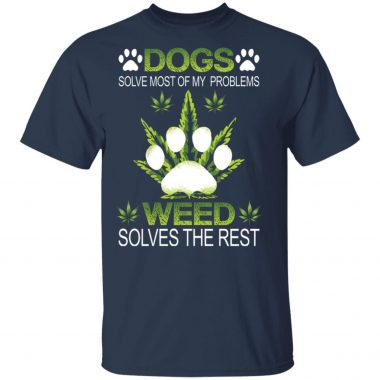 Dogs solve most of my problems weed solves the rest shirt