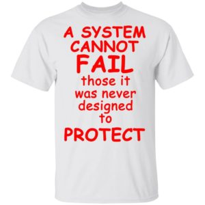 A System cannot fail those it was never designed to protect T-Shirt, Long Sleeve, Hoodie
