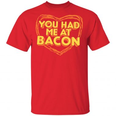 You had me at bacon T-shirt, long sleeve, hoodie