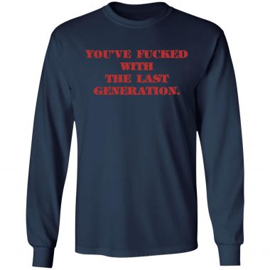 You're fucked with the last generation shirt, Long sleeve, Hoodie