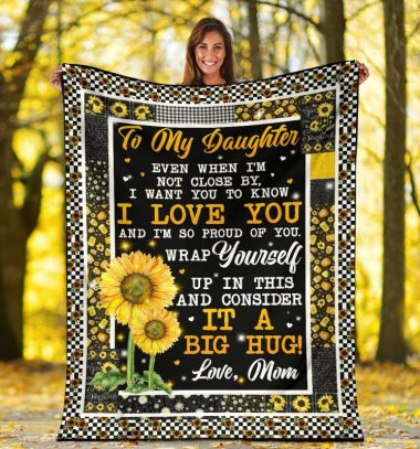Sunflower To my daughter Even when I'm not close by I want you to know I love you and I'm so proud of you fleece blanket