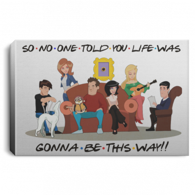 So No One Told You Life Was Gonna Be This Way Friends Quotes Wrapped Framed Canvas Prints – Unframed Poster