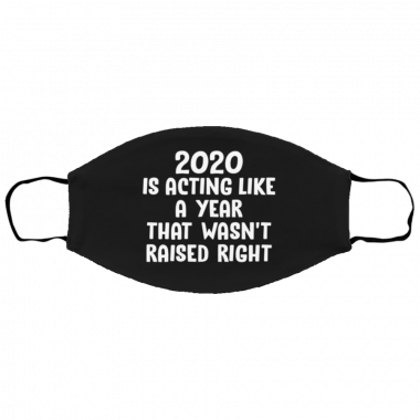 2020 Is Acting Like A Year That Wasn't Raised Right Face Mask