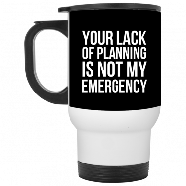 Your Lack Of Planning Is Not My Emergency Mug, Coffee Mug, Travel Mug