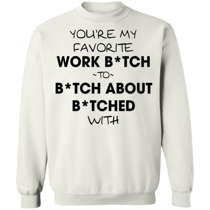 You're My Favorite Work Bitch To Bitch About Bitches With Shirt