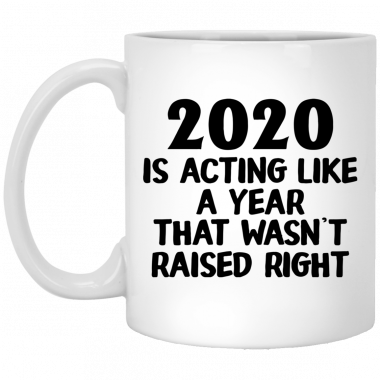 2020 Is Acting Like A Year That Wasn't Raised Right Mug, Coffee Mug, Travel Mug