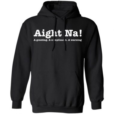 Aight Na A Greeting A Compliment A Warning Shirt