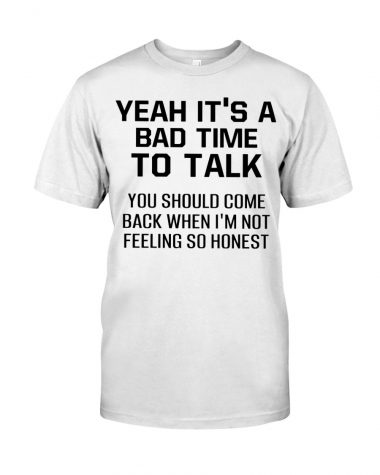 Yeah It's a bad time to talk you should come back when i'm not feeling so honest T-shirt