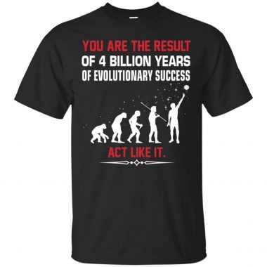 You Are The Result Of 4 Billion Years Of Evolutionary Success Act Like It Shirt