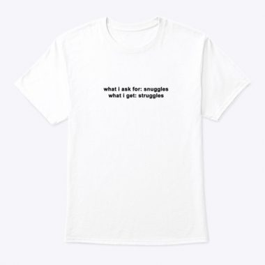 what i ask for snuggles what i get struggles T-shirt