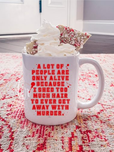 A lot of people are only alive because I Shed Too Much Hair To ever get away with Murder Mug, Coffee Mug