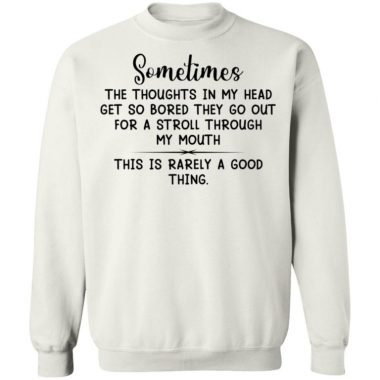 Sometimes The Thoughts In My Head Get So Bored They Go Out For A Stroll Through My Mouth Shirt