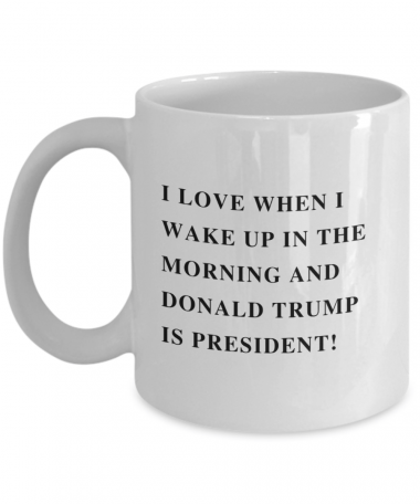 I love when I wake up in the morning and Donald Trump Is President Mug, Coffee Mug