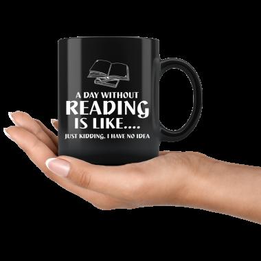 A day without Reading is like just kidding I have no idea Mug, Coffee Mug