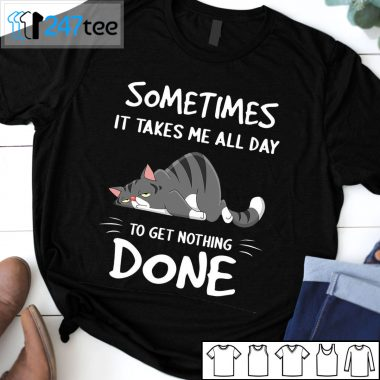 Sometimes it takes me all day to get nothing done T-shirt