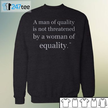 Sweatshirt A man of quality is not threatened by a woman for equality Shirt