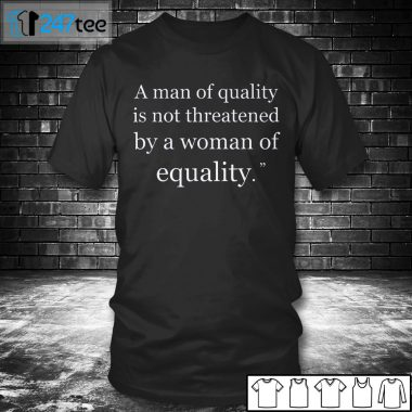T shirt A man of quality is not threatened by a woman for equality Shirt
